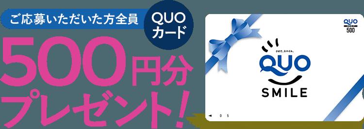 ご応募いただいたお方にお礼としてQUOカード500円分をプレゼント!